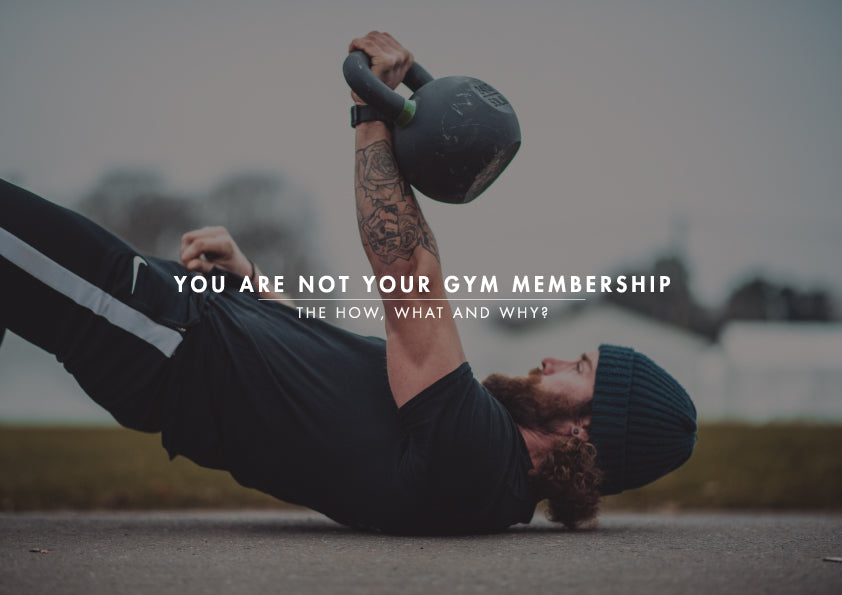 YOU ARE NOT YOUR GYM MEMBERSHIP: The How, What and Why?