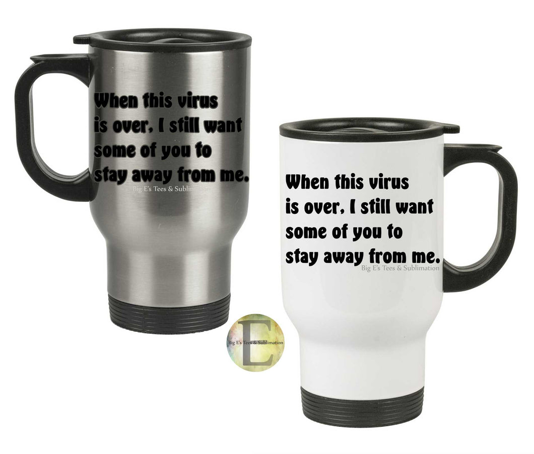 When this virus is over I still want some of you to stay away from me Travel Mug