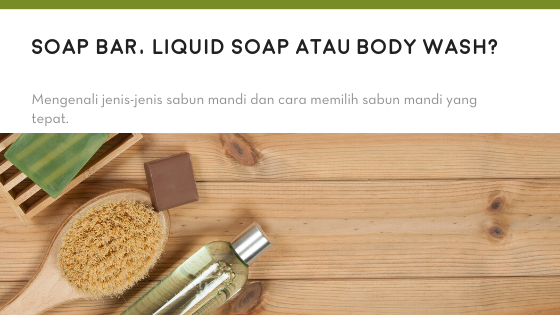 Soap Bar, Liquid Soap, atau Body Wash?