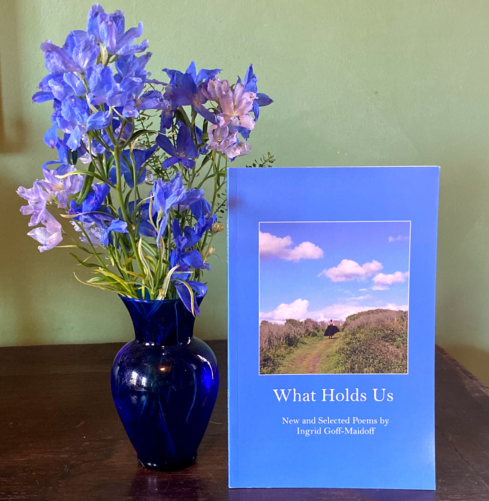 What Holds Us ~ Poems by Ingrid Goff-Maidoff