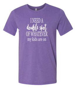 I Need a Double Shot of Whatever My Kids are On Short-Sleeve Graphic T-shirt