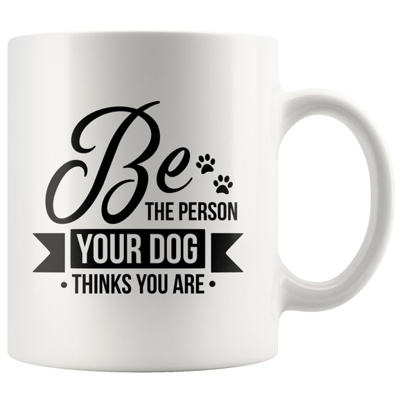 White Ceramic 11 oz. Coffee Mug  Be the Person Your Dog Thinks You Are