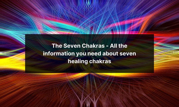The Seven Chakras - All the information you need about seven healing chakras