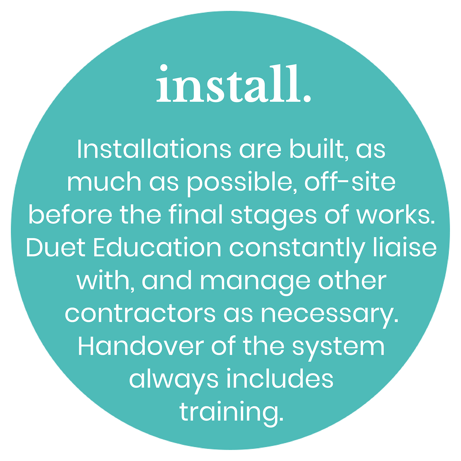 Install. Installations are built, as much as possible, off-site before the final stages of works. Duet Education constantly liaise with, and manage other contractors as necessary. Handover of the system always includes training.