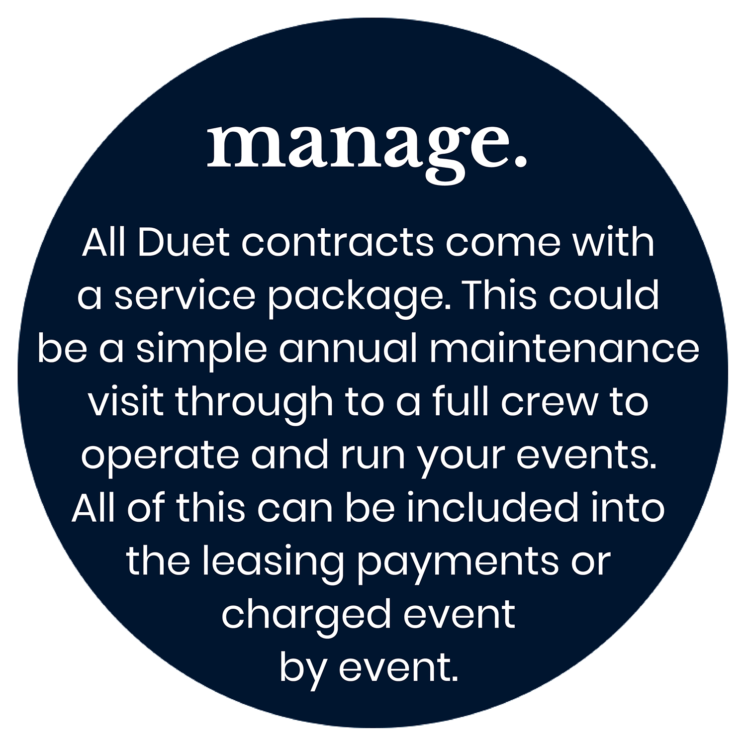Manage. All Duet contracts come with a service package. This could be a simple annual maintenance visit through to a full crew to operate and run your events. All of this can be included into the leasing payments or charged event by event.