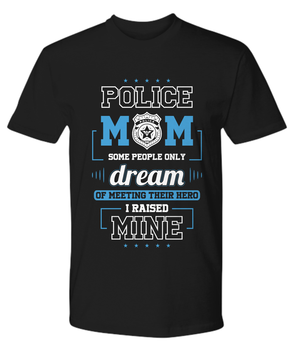 Police Mom Gifts – T-shirts, Sweatshirts and Hoodies – Police Mom Some Dream Of Meeting Their Hero I Raised Mine
