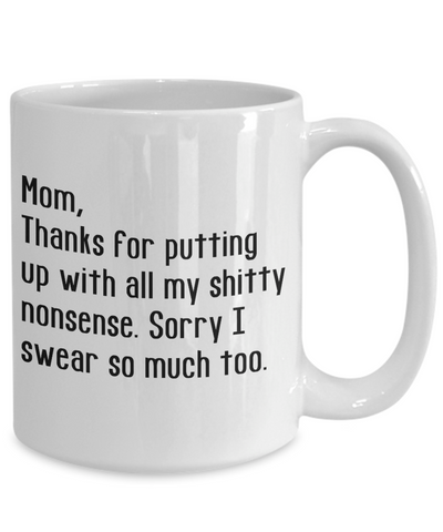 Mom Gifts - Coffee Mug White – Mom, Thanks for putting up with all my shitty nonsense. Sorry I swear so much too.