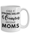 Only Strong-Willed Women Become Moms Coffee Mug