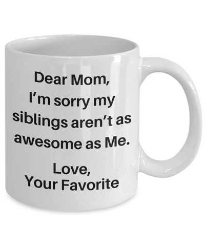 Dear Mom, I'm sorry my siblings aren't as awesome as Me. Coffee Mug