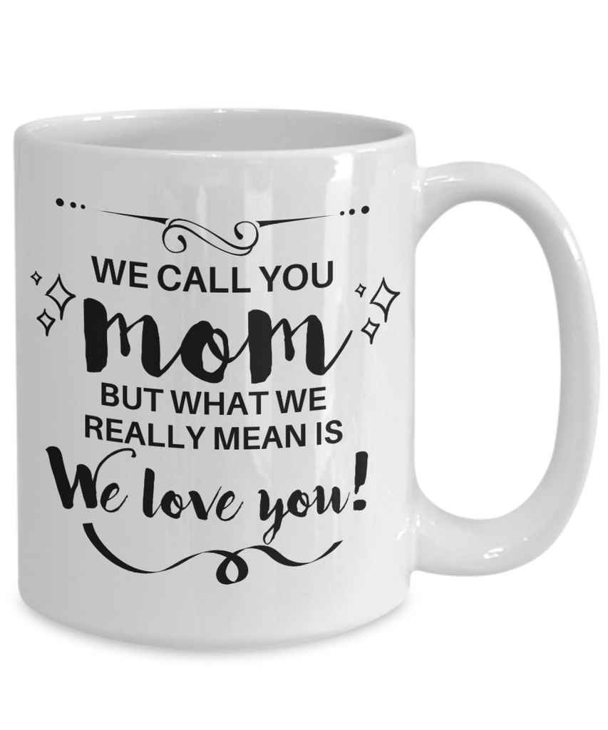 We Call You MOM But What We Really Mean Is, We Love You! Coffee Mug