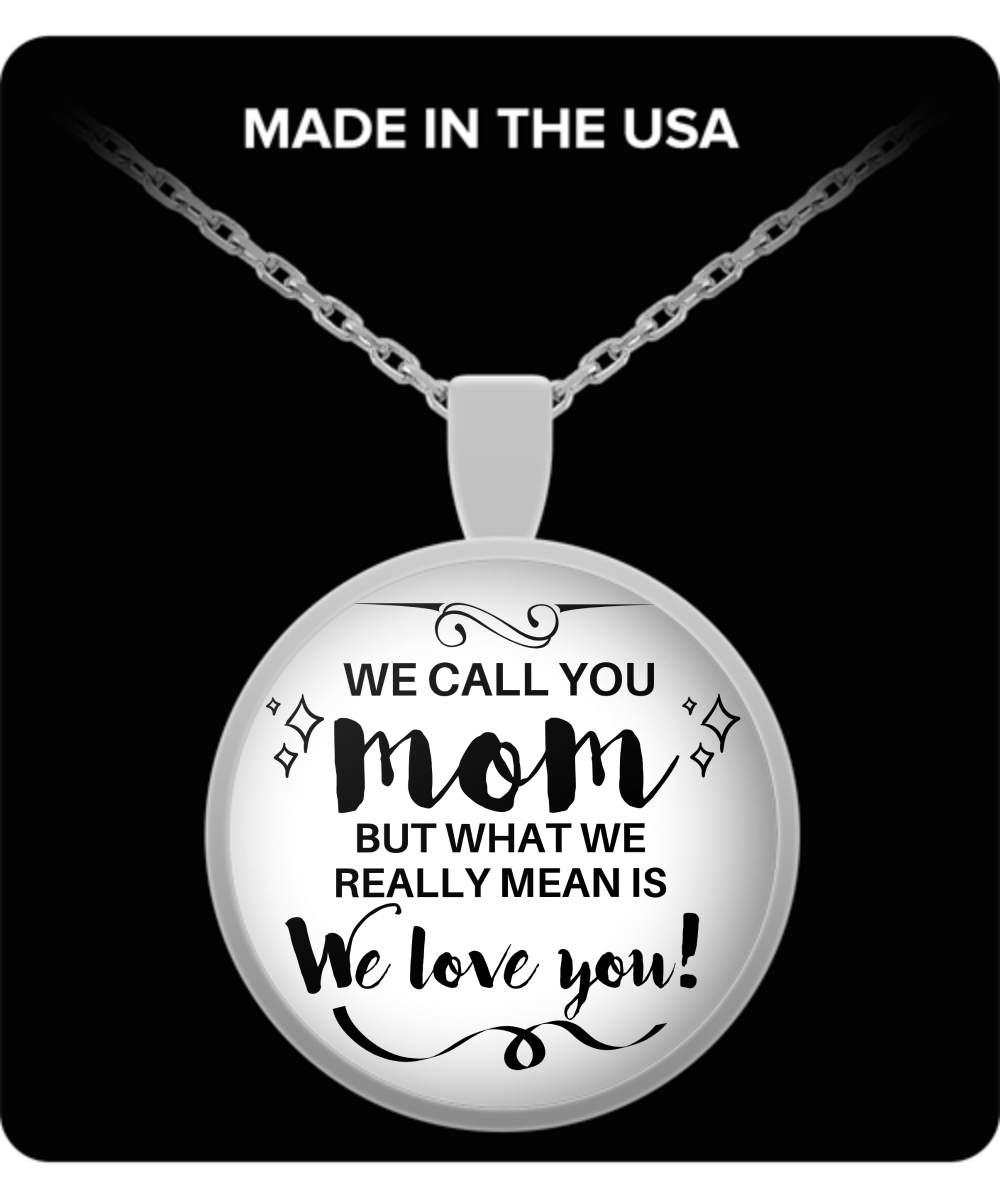 Mom Round Pendant Necklace – We Call You MOM But What We Really Mean Is, We Love You!