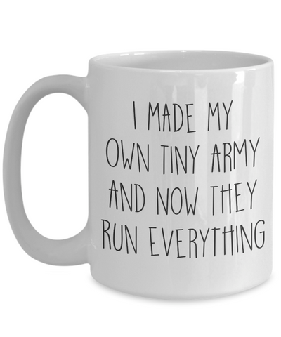 I Made My Own Tiny Army And Now They Run Everything Coffee Mug
