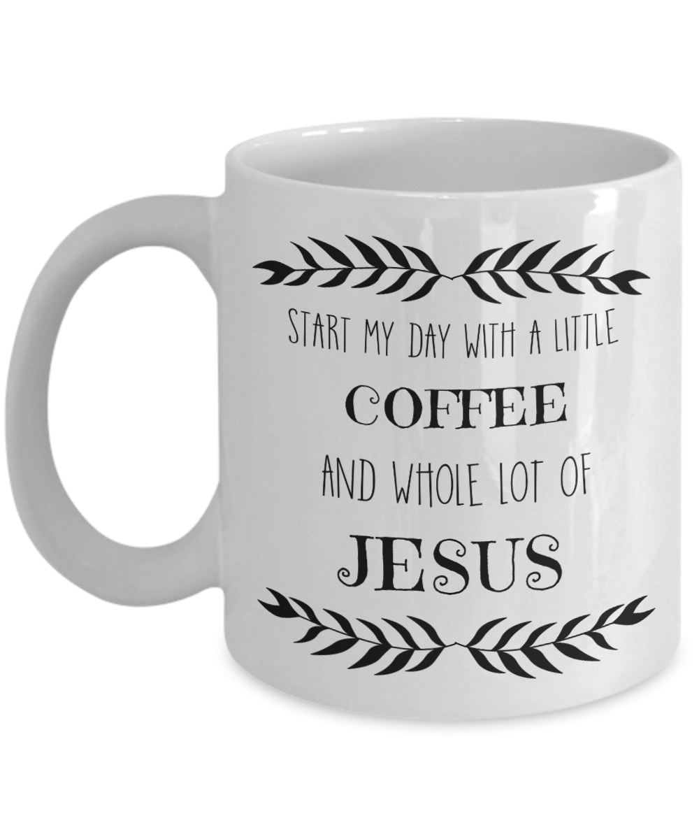 Mom Gifts - Coffee Mug White – Start my day with a little coffee and a whole lot of JESUS!