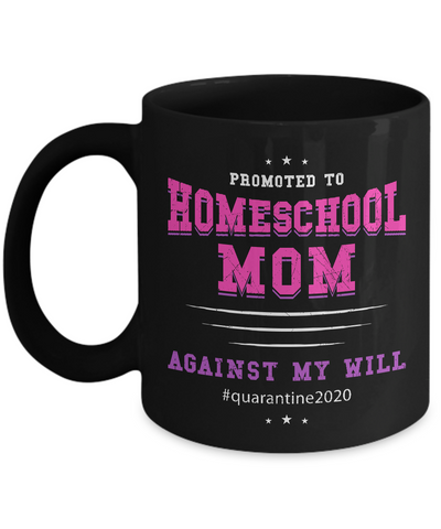 Promoted To Homeschool Mom, Against My Will - Quarantine 2020 Coffee Mug