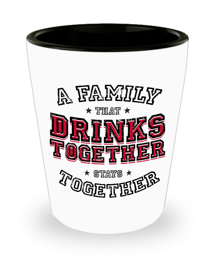A Family That Drinks Together, Stays Together Shot Glass