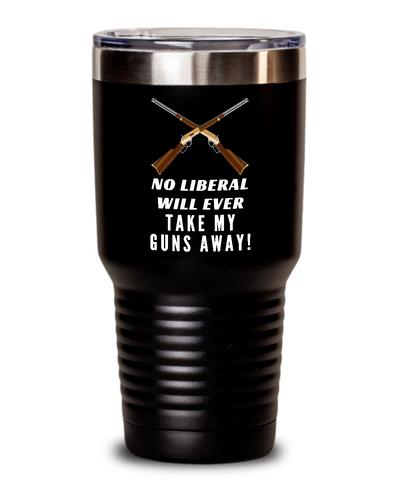 No Liberal Will Ever Take My Guns Away Tumbler