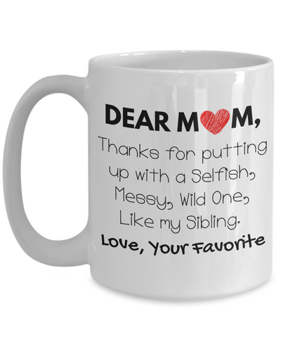 Dear Mom! Thanks for putting up with a Selfish, Messy, Wild One, Like my Sibling. Coffee Mug