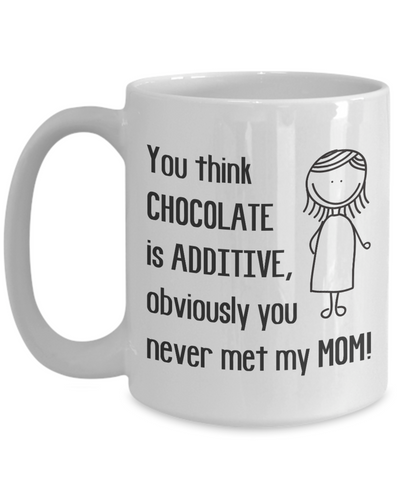 You think Chocolate is additive, obviously you never met my Mom! Coffee Mug