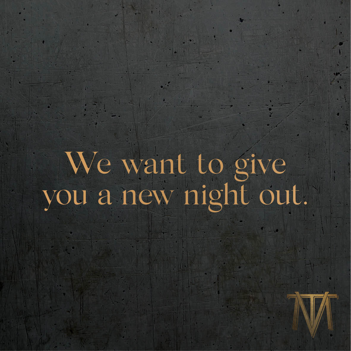 We want to give you a new night out.