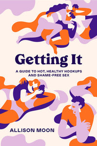 Getting It: A Guide to Hot, Healthy Hookups and Shame-Free Sex [Pre-Order]