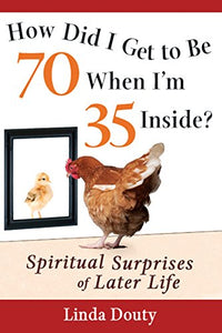 How Did I Get to Be 70 When I'm 35 Inside?: Spiritual Surprises of Later Life