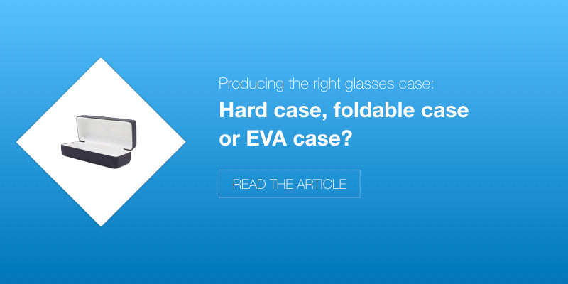 Hard case, foldable or EVA case: Producing the right glasses case