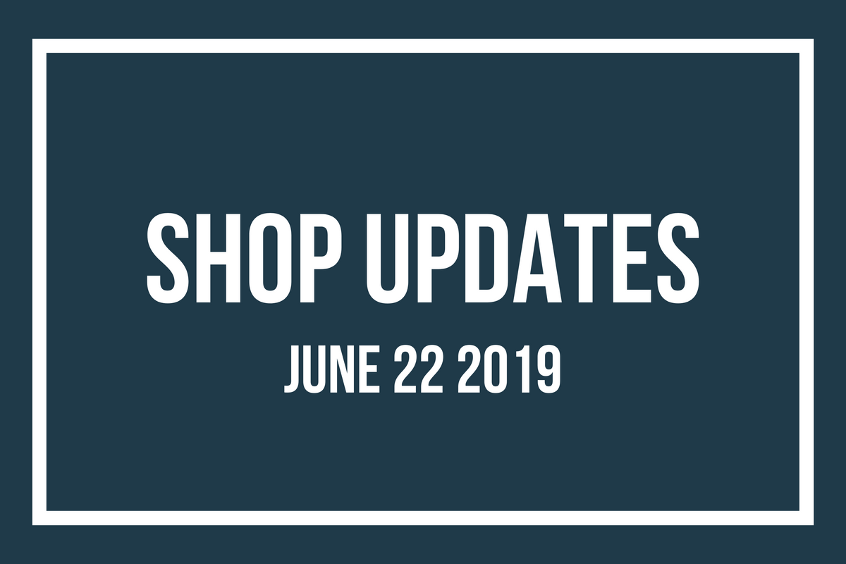 Shop Updates June 22 2019