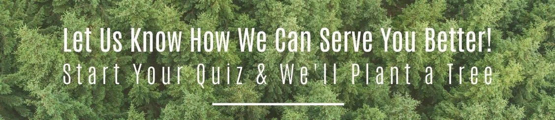 Let us know how we can serve you better. Start your quiz and we will plant a tree.