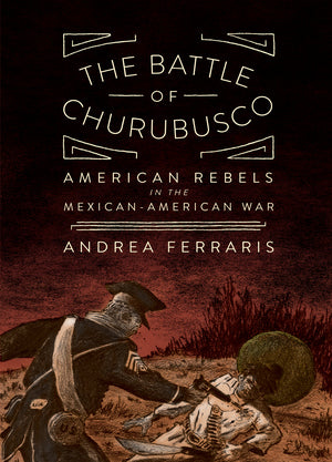The Battle of Churubusco: American Rebels in the Mexican-American War