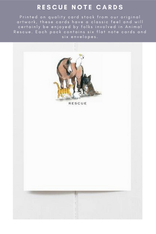Rescue Note Cards -  these flat note cards measure 4.25 x 5.5 inches and come with matching envelopes. Printed on quality card stock from our original artwork, these cards have a classic feel and will certainly be enjoyed by folks involved in Animal Rescue. Each pack contains six flat note cards and six envelopes.