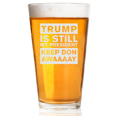 Pint Glass - Trump Is Still My President Keep Don Awaaaay