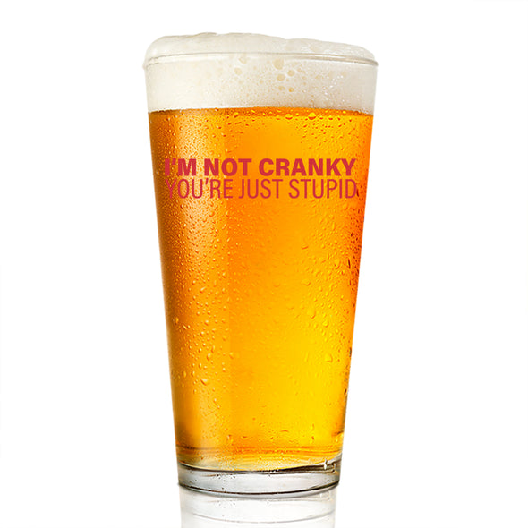 Pint Glass - I'm Not Cranky You're Just Stupid
