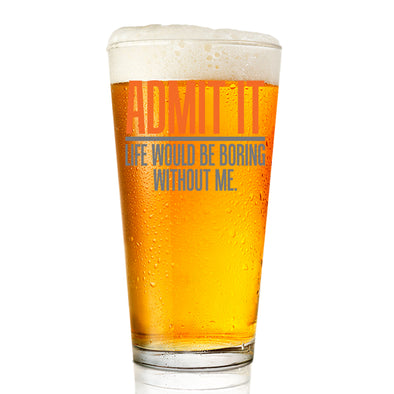 Pint Glass - Admit It Life Would be Boring Without Me