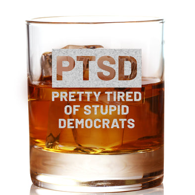 Whiskey Glass - PTSD Pretty Tired of Stupid Democrats