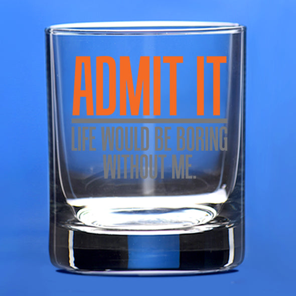 Whiskey Glass - Admit It Life Would be Boring Without Me