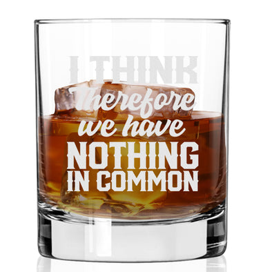 Whiskey Glass - I Think Therefore we have Nothing in Common