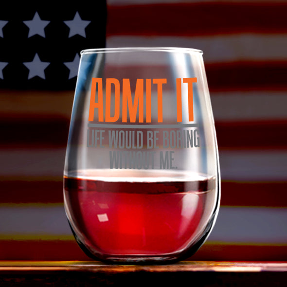 Wine Glass - Admit It Life Would be Boring Without Me