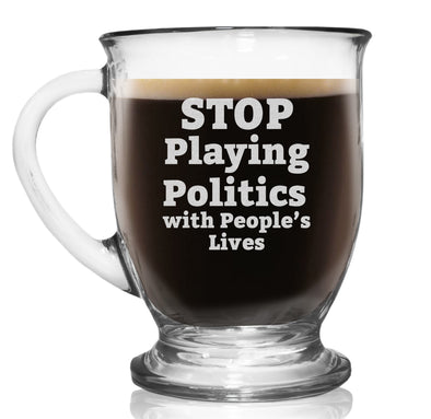 Glass Coffee Mug - Stop Playing Politics with People's Lives