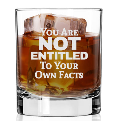 Whiskey Glass - You Are Not Entitled to Your Own Facts