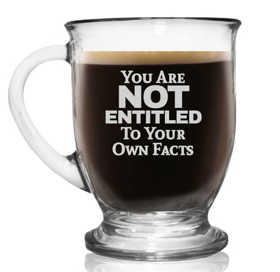 Glass Coffee Mug - You Are Not Entitled to Your Own Facts