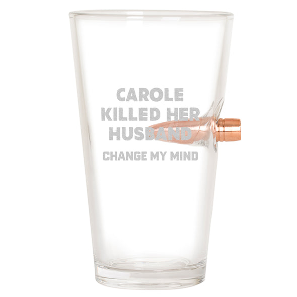 .50 Cal Bullet Pint Glass - Carole Killed her Husband - Change My Mind