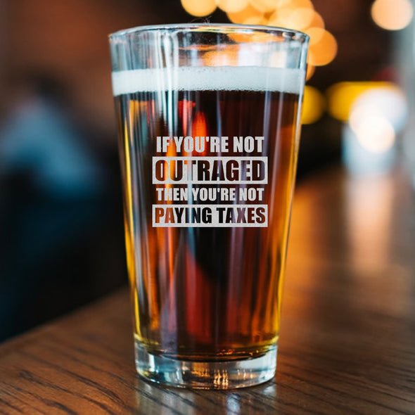 Pint Glass - If You're Not Outraged Then You're Not Paying Taxes