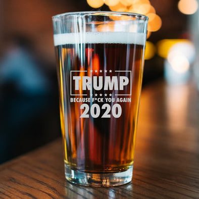Pint Glass - TRUMP 2020 Because Fuck You Again