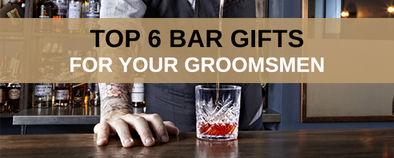 Top 6 Bar Gifts for Groomsmen