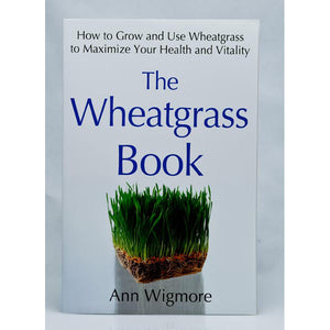 The Wheatgrass Book, How to Grow and Use Wheatgrass to Maximize