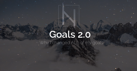 GOALS 2.0 - Why I changed ALL my Goals