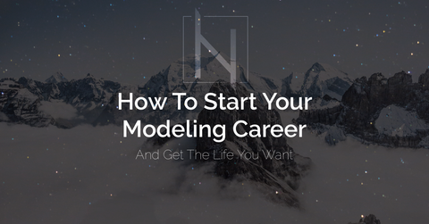 How To Start Your Modeling Career To Get The Life You Want