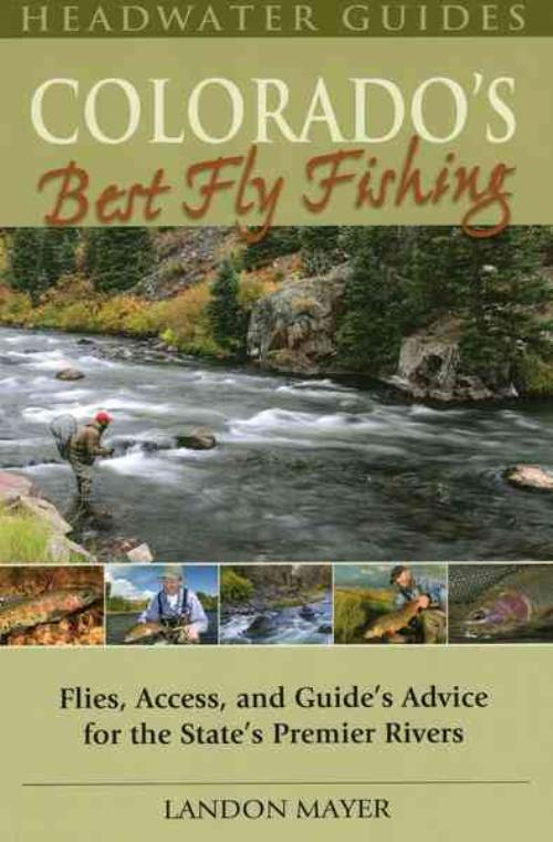 Colorado's Best Fly Fishing: Flies, Access, and Guide's Advice for the State's Premier Rivers - Landon Mayer