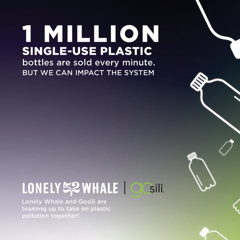 An image with a black background that reads : 1 million single use plastic bottles are sold every minute. But we can impact the system! Lonely Whale and GoSili are teaming up to take on pastic pollution together.