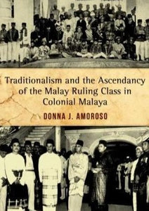 Traditionalism and the Ascendancy of the Malay Ruling Class in Colonial Malaya